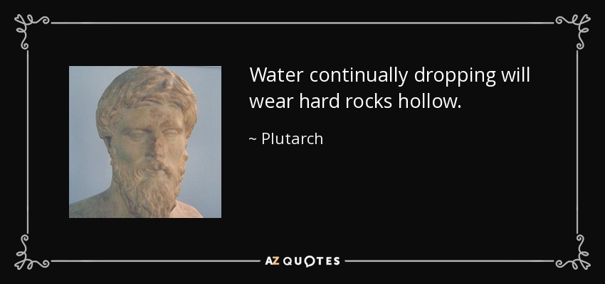 Water continually dropping will wear hard rocks hollow. - Plutarch