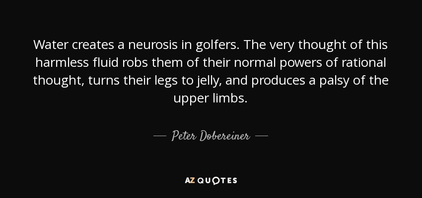 Water creates a neurosis in golfers. The very thought of this harmless fluid robs them of their normal powers of rational thought, turns their legs to jelly, and produces a palsy of the upper limbs. - Peter Dobereiner