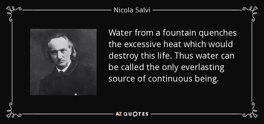 Water from a fountain quenches the excessive heat which would destroy this life. Thus water can be called the only everlasting source of continuous being. - Nicola Salvi