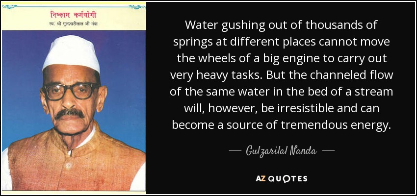Water gushing out of thousands of springs at different places cannot move the wheels of a big engine to carry out very heavy tasks. But the channeled flow of the same water in the bed of a stream will, however, be irresistible and can become a source of tremendous energy. - Gulzarilal Nanda