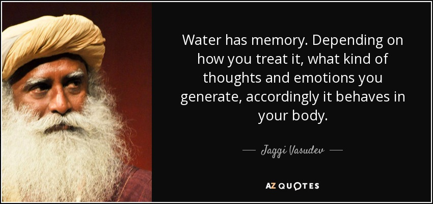 Water has memory. Depending on how you treat it, what kind of thoughts and emotions you generate, accordingly it behaves in your body. - Jaggi Vasudev