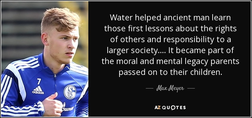 Water helped ancient man learn those first lessons about the rights of others and responsibility to a larger society.... It became part of the moral and mental legacy parents passed on to their children. - Max Meyer