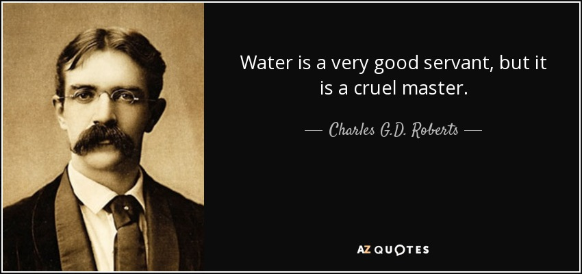 Water is a very good servant, but it is a cruel master. - Charles G.D. Roberts