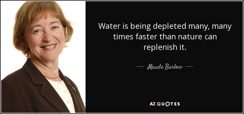 Water is being depleted many, many times faster than nature can replenish it. - Maude Barlow