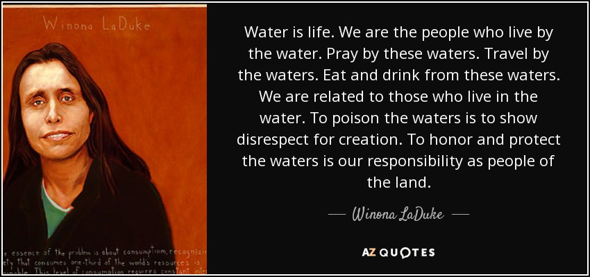 Water is life. We are the people who live by the water. Pray by these waters. Travel by the waters. Eat and drink from these waters. We are related to those who live in the water. To poison the waters is to show disrespect for creation. To honor and protect the waters is our responsibility as people of the land. - Winona LaDuke