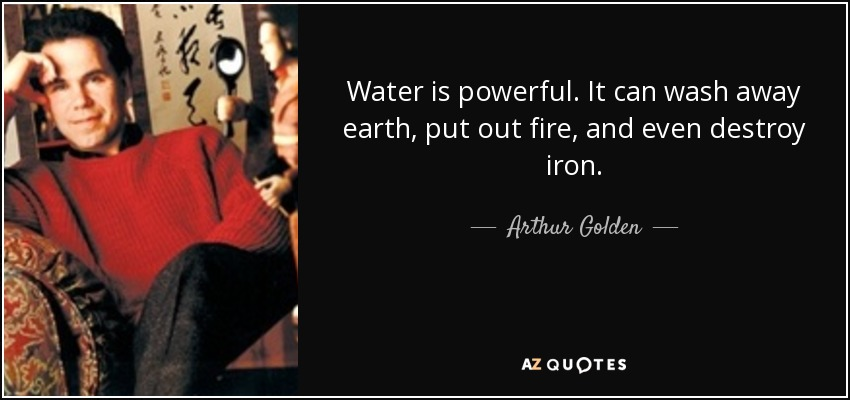Water is powerful. It can wash away earth, put out fire, and even destroy iron. - Arthur Golden