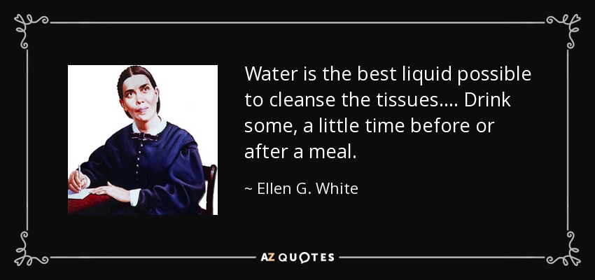 Water is the best liquid possible to cleanse the tissues.... Drink some, a little time before or after a meal. - Ellen G. White