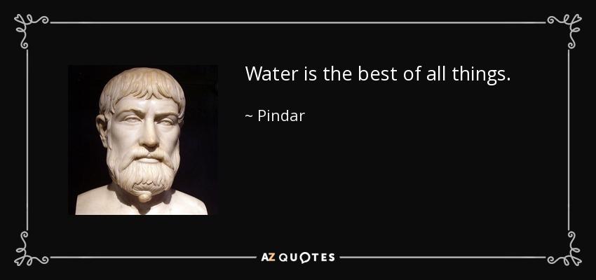 Water is the best of all things. - Pindar