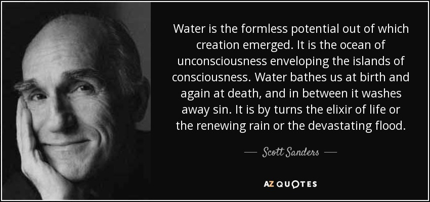 Water is the formless potential out of which creation emerged. It is the ocean of unconsciousness enveloping the islands of consciousness. Water bathes us at birth and again at death, and in between it washes away sin. It is by turns the elixir of life or the renewing rain or the devastating flood. - Scott Sanders