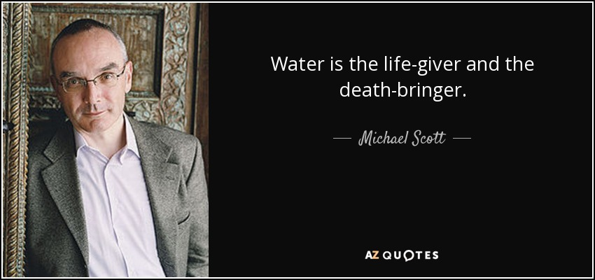 Water is the life-giver and the death-bringer. - Michael Scott