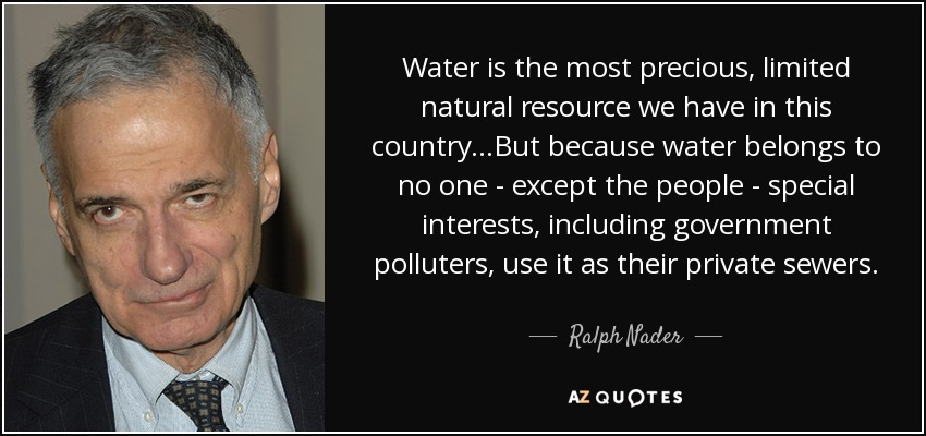 Water is the most precious, limited natural resource we have in this country...But because water belongs to no one - except the people - special interests, including government polluters, use it as their private sewers. - Ralph Nader