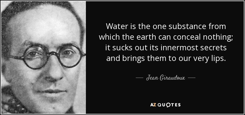 Water is the one substance from which the earth can conceal nothing; it sucks out its innermost secrets and brings them to our very lips. - Jean Giraudoux