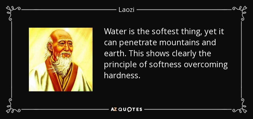 Water is the softest thing, yet it can penetrate mountains and earth. This shows clearly the principle of softness overcoming hardness. - Laozi