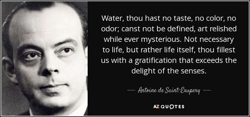 Water, thou hast no taste, no color, no odor; canst not be defined, art relished while ever mysterious. Not necessary to life, but rather life itself, thou fillest us with a gratification that exceeds the delight of the senses. - Antoine de Saint-Exupery