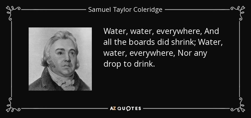 Water, water, everywhere, And all the boards did shrink; Water, water, everywhere, Nor any drop to drink. - Samuel Taylor Coleridge
