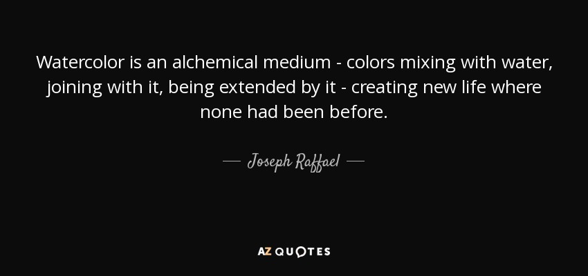Watercolor is an alchemical medium - colors mixing with water, joining with it, being extended by it - creating new life where none had been before. - Joseph Raffael