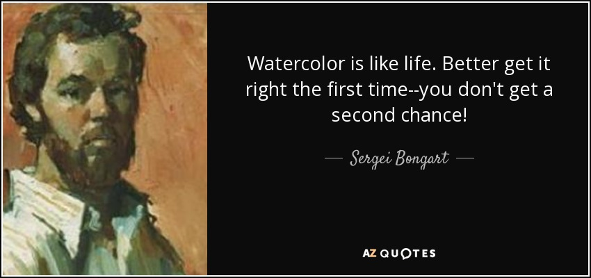Watercolor is like life. Better get it right the first time--you don't get a second chance! - Sergei Bongart