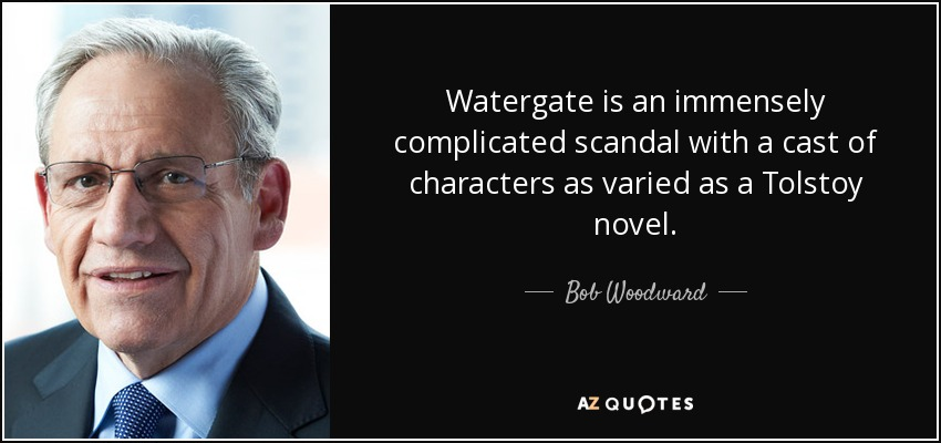 Watergate is an immensely complicated scandal with a cast of characters as varied as a Tolstoy novel. - Bob Woodward