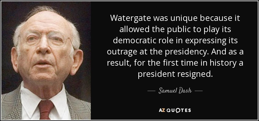 Watergate was unique because it allowed the public to play its democratic role in expressing its outrage at the presidency. And as a result, for the first time in history a president resigned. - Samuel Dash