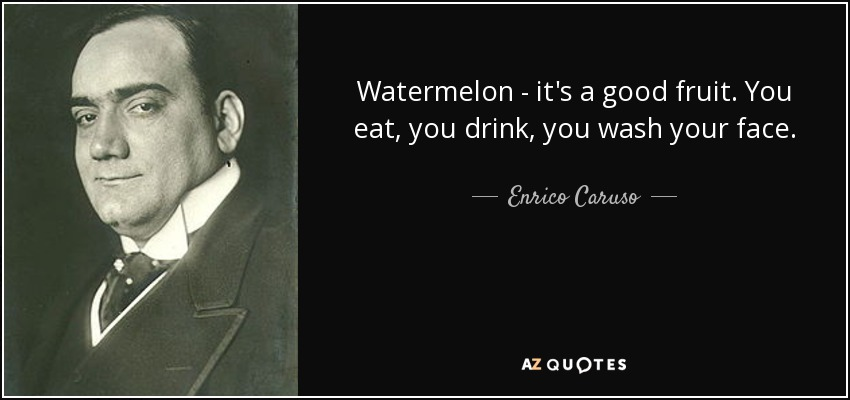 Watermelon - it's a good fruit. You eat, you drink, you wash your face. - Enrico Caruso