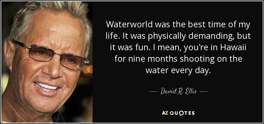 Waterworld was the best time of my life. It was physically demanding, but it was fun. I mean, you're in Hawaii for nine months shooting on the water every day. - David R. Ellis