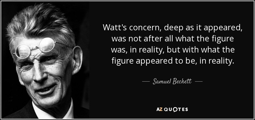 Watt's concern, deep as it appeared, was not after all what the figure was, in reality, but with what the figure appeared to be, in reality. - Samuel Beckett