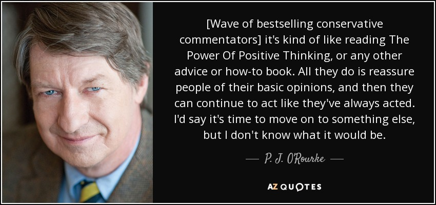 [Wave of bestselling conservative commentators] it's kind of like reading The Power Of Positive Thinking, or any other advice or how-to book. All they do is reassure people of their basic opinions, and then they can continue to act like they've always acted. I'd say it's time to move on to something else, but I don't know what it would be. - P. J. O'Rourke