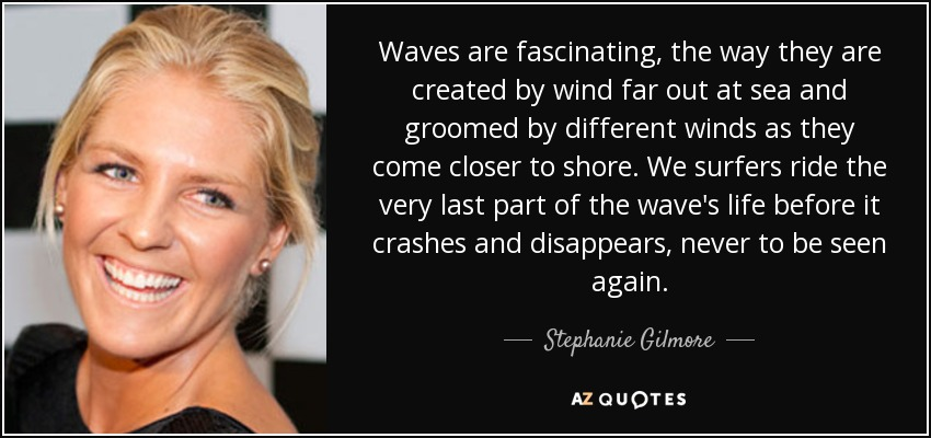 Waves are fascinating, the way they are created by wind far out at sea and groomed by different winds as they come closer to shore. We surfers ride the very last part of the wave's life before it crashes and disappears, never to be seen again. - Stephanie Gilmore