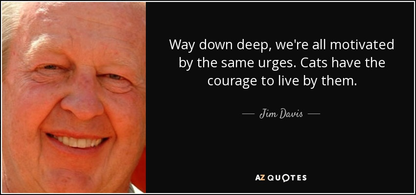 Way down deep, we're all motivated by the same urges. Cats have the courage to live by them. - Jim Davis