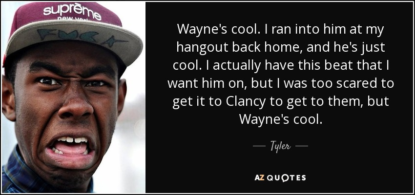 Wayne's cool. I ran into him at my hangout back home, and he's just cool. I actually have this beat that I want him on, but I was too scared to get it to Clancy to get to them, but Wayne's cool. - Tyler, The Creator