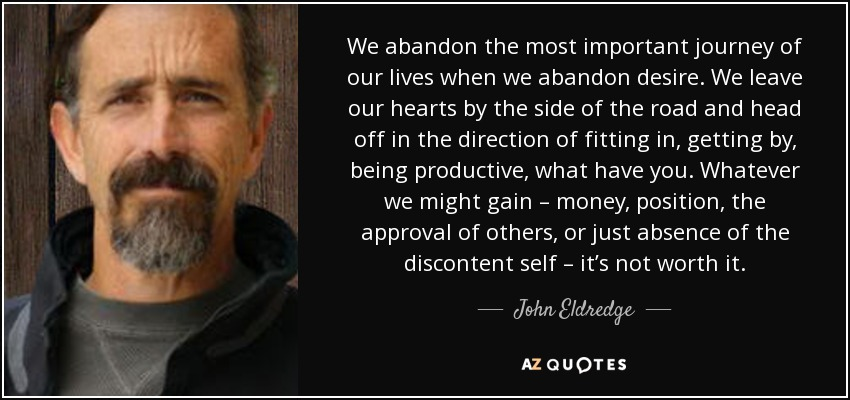 We abandon the most important journey of our lives when we abandon desire. We leave our hearts by the side of the road and head off in the direction of fitting in, getting by, being productive, what have you. Whatever we might gain – money, position, the approval of others, or just absence of the discontent self – it's not worth it. - John Eldredge