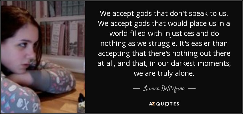 We accept gods that don't speak to us. We accept gods that would place us in a world filled with injustices and do nothing as we struggle. It's easier than accepting that there's nothing out there at all, and that, in our darkest moments, we are truly alone. - Lauren DeStefano
