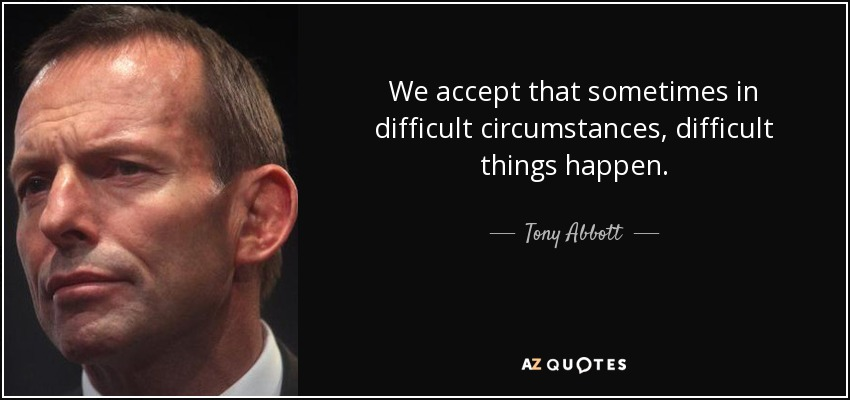 We accept that sometimes in difficult circumstances, difficult things happen. - Tony Abbott