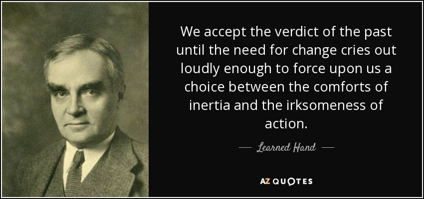 We accept the verdict of the past until the need for change cries out loudly enough to force upon us a choice between the comforts of inertia and the irksomeness of action. - Learned Hand