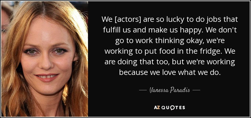 We [actors] are so lucky to do jobs that fulfill us and make us happy. We don't go to work thinking okay, we're working to put food in the fridge. We are doing that too, but we're working because we love what we do. - Vanessa Paradis
