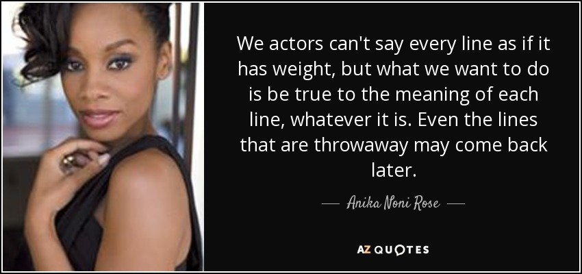 We actors can't say every line as if it has weight, but what we want to do is be true to the meaning of each line, whatever it is. Even the lines that are throwaway may come back later. - Anika Noni Rose