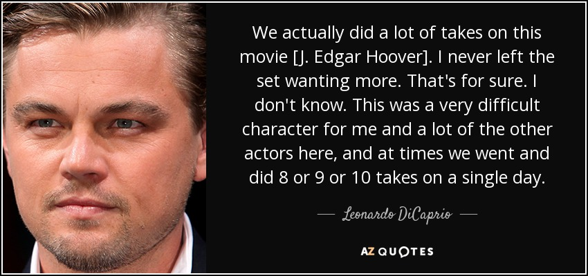 We actually did a lot of takes on this movie [J. Edgar Hoover]. I never left the set wanting more. That's for sure. I don't know. This was a very difficult character for me and a lot of the other actors here, and at times we went and did 8 or 9 or 10 takes on a single day. - Leonardo DiCaprio