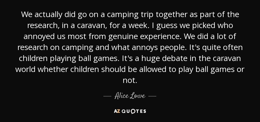 We actually did go on a camping trip together as part of the research, in a caravan, for a week. I guess we picked who annoyed us most from genuine experience. We did a lot of research on camping and what annoys people. It's quite often children playing ball games. It's a huge debate in the caravan world whether children should be allowed to play ball games or not. - Alice Lowe