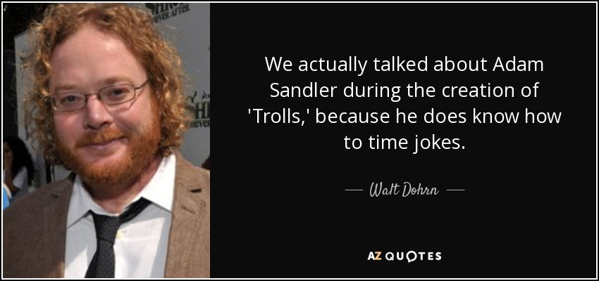 We actually talked about Adam Sandler during the creation of 'Trolls,' because he does know how to time jokes. - Walt Dohrn