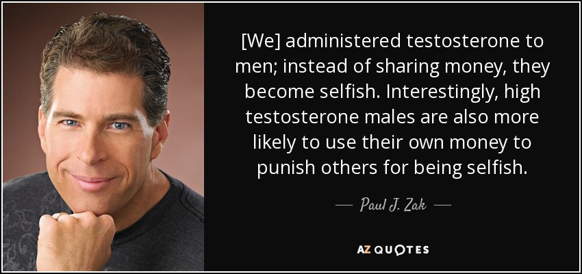 [We] administered testosterone to men; instead of sharing money, they become selfish. Interestingly, high testosterone males are also more likely to use their own money to punish others for being selfish. - Paul J. Zak