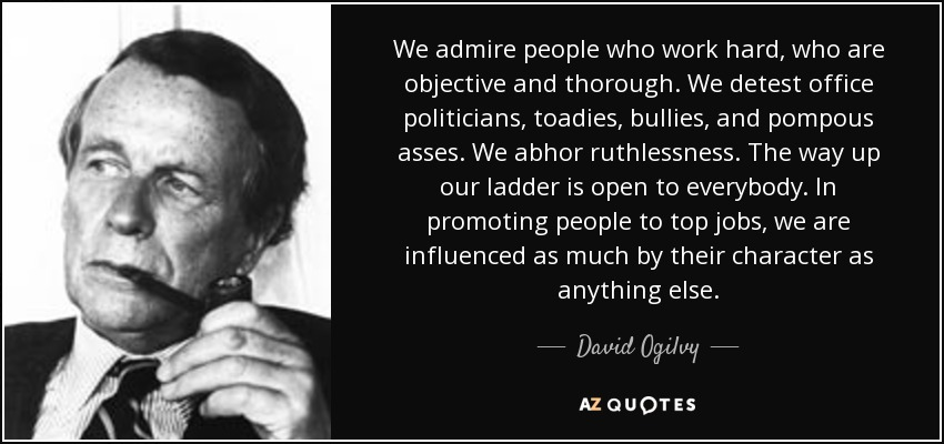 We admire people who work hard, who are objective and thorough. We detest office politicians, toadies, bullies, and pompous asses. We abhor ruthlessness. The way up our ladder is open to everybody. In promoting people to top jobs, we are influenced as much by their character as anything else. - David Ogilvy