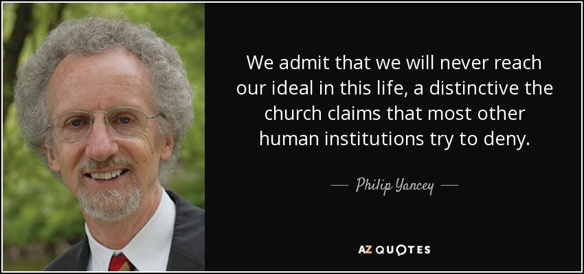 We admit that we will never reach our ideal in this life, a distinctive the church claims that most other human institutions try to deny. - Philip Yancey