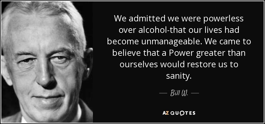 We admitted we were powerless over alcohol-that our lives had become unmanageable. We came to believe that a Power greater than ourselves would restore us to sanity. - Bill W.