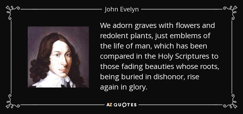 We adorn graves with flowers and redolent plants, just emblems of the life of man, which has been compared in the Holy Scriptures to those fading beauties whose roots, being buried in dishonor, rise again in glory. - John Evelyn