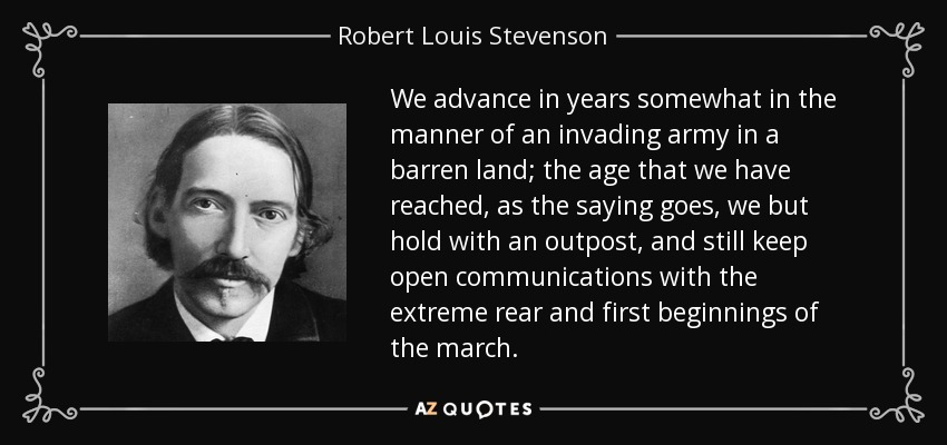 We advance in years somewhat in the manner of an invading army in a barren land; the age that we have reached, as the saying goes, we but hold with an outpost, and still keep open communications with the extreme rear and first beginnings of the march. - Robert Louis Stevenson