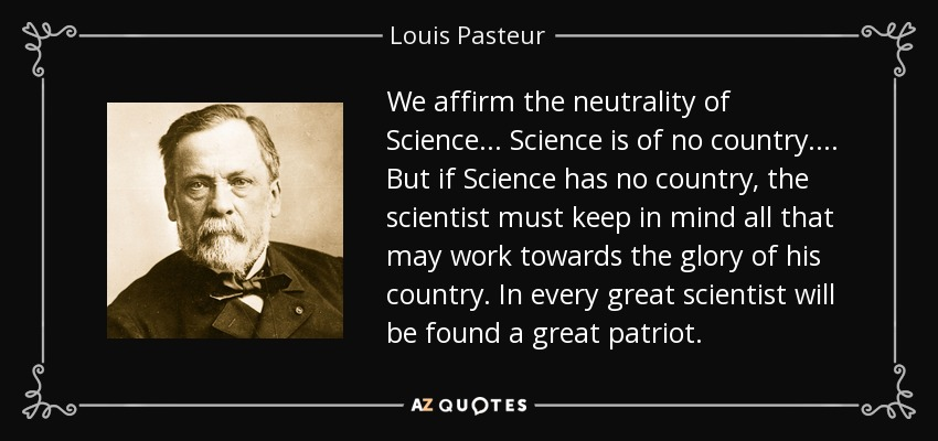 We affirm the neutrality of Science ... Science is of no country. ... But if Science has no country, the scientist must keep in mind all that may work towards the glory of his country. In every great scientist will be found a great patriot. - Louis Pasteur