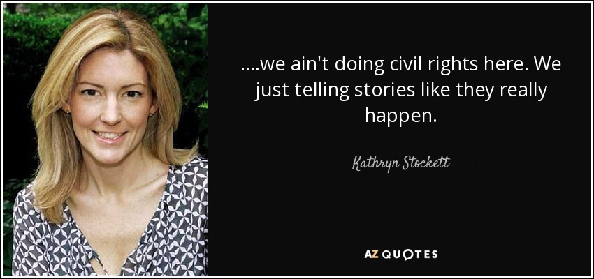 ....we ain't doing civil rights here. We just telling stories like they really happen. - Kathryn Stockett