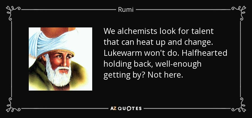 We alchemists look for talent that can heat up and change. Lukewarm won't do. Halfhearted holding back, well-enough getting by? Not here. - Rumi