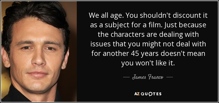 We all age. You shouldn't discount it as a subject for a film. Just because the characters are dealing with issues that you might not deal with for another 45 years doesn't mean you won't like it. - James Franco