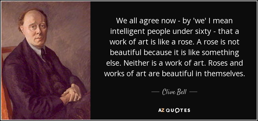 We all agree now - by 'we' I mean intelligent people under sixty - that a work of art is like a rose. A rose is not beautiful because it is like something else. Neither is a work of art. Roses and works of art are beautiful in themselves. - Clive Bell